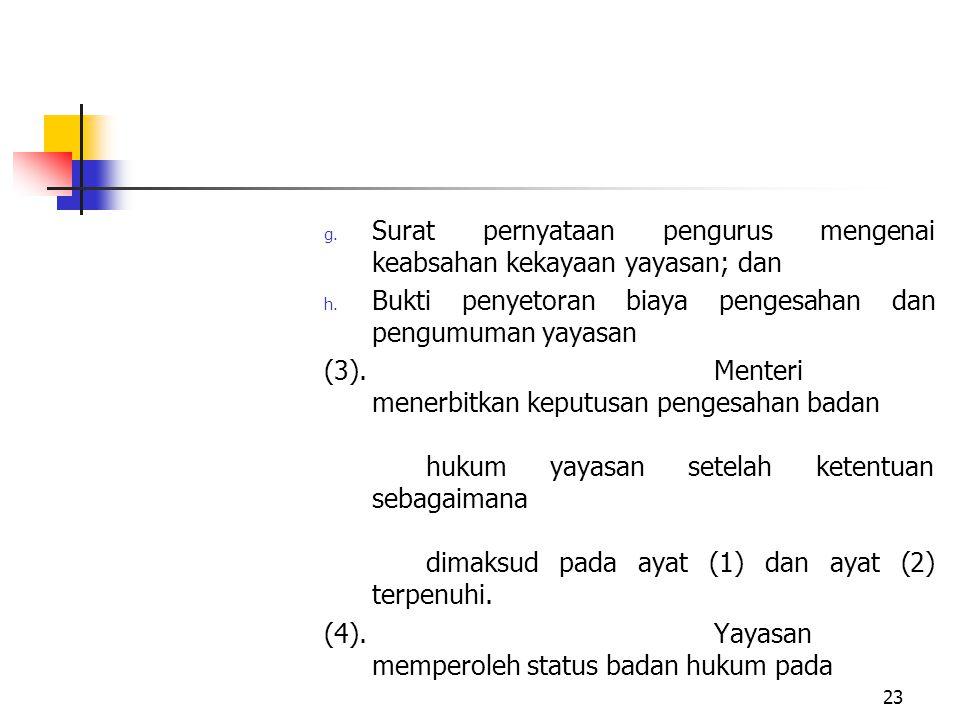 g. Surat pernyataan pengurus mengenai keabsahan kekayaan yayasan; dan h. Bukti penyetoran biaya pengesahan dan pengumuman yayasan (3).Menteri menerbit