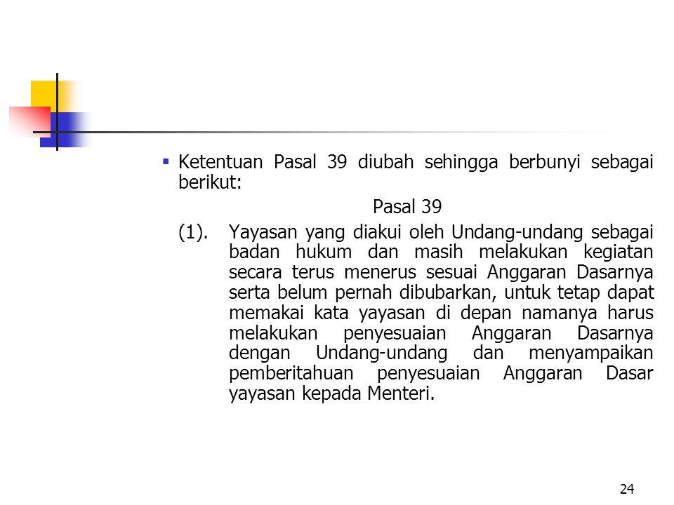  Ketentuan Pasal 39 diubah sehingga berbunyi sebagai berikut: Pasal 39 (1). Yayasan yang diakui oleh Undang-undang sebagai badan hukum dan masih mela