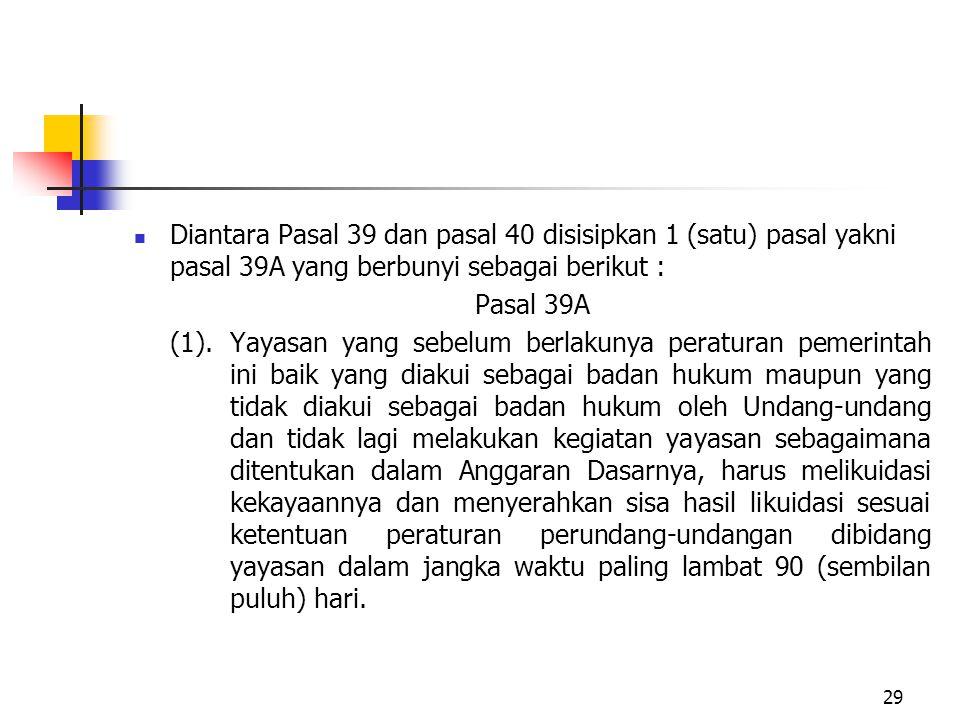 Diantara Pasal 39 dan pasal 40 disisipkan 1 (satu) pasal yakni pasal 39A yang berbunyi sebagai berikut : Pasal 39A (1).Yayasan yang sebelum berlakunya