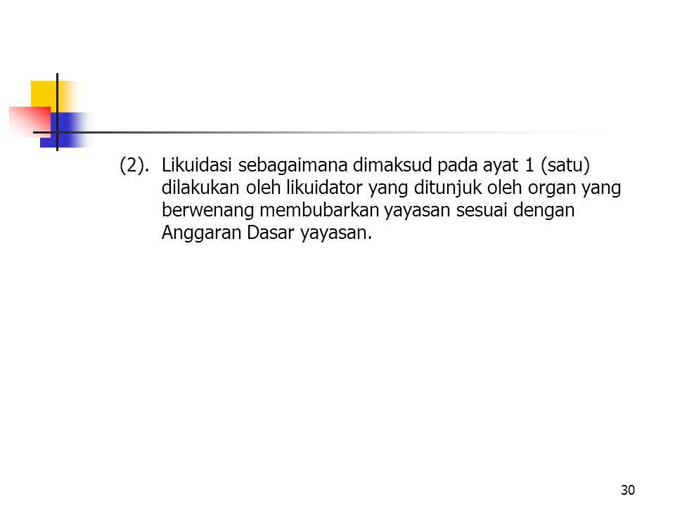 (2).Likuidasi sebagaimana dimaksud pada ayat 1 (satu) dilakukan oleh likuidator yang ditunjuk oleh organ yang berwenang membubarkan yayasan sesuai den