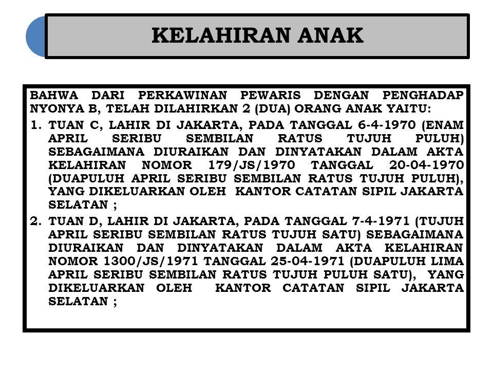 KELAHIRAN ANAK BAHWA DARI PERKAWINAN PEWARIS DENGAN PENGHADAP NYONYA B, TELAH DILAHIRKAN 2 (DUA) ORANG ANAK YAITU: 1.TUAN C, LAHIR DI JAKARTA, PADA TANGGAL 6-4-1970 (ENAM APRIL SERIBU SEMBILAN RATUS TUJUH PULUH) SEBAGAIMANA DIURAIKAN DAN DINYATAKAN DALAM AKTA KELAHIRAN NOMOR 179/JS/1970 TANGGAL 20-04-1970 (DUAPULUH APRIL SERIBU SEMBILAN RATUS TUJUH PULUH), YANG DIKELUARKAN OLEH KANTOR CATATAN SIPIL JAKARTA SELATAN ; 2.TUAN D, LAHIR DI JAKARTA, PADA TANGGAL 7-4-1971 (TUJUH APRIL SERIBU SEMBILAN RATUS TUJUH SATU) SEBAGAIMANA DIURAIKAN DAN DINYATAKAN DALAM AKTA KELAHIRAN NOMOR 1300/JS/1971 TANGGAL 25-04-1971 (DUAPULUH LIMA APRIL SERIBU SEMBILAN RATUS TUJUH PULUH SATU), YANG DIKELUARKAN OLEH KANTOR CATATAN SIPIL JAKARTA SELATAN ;
