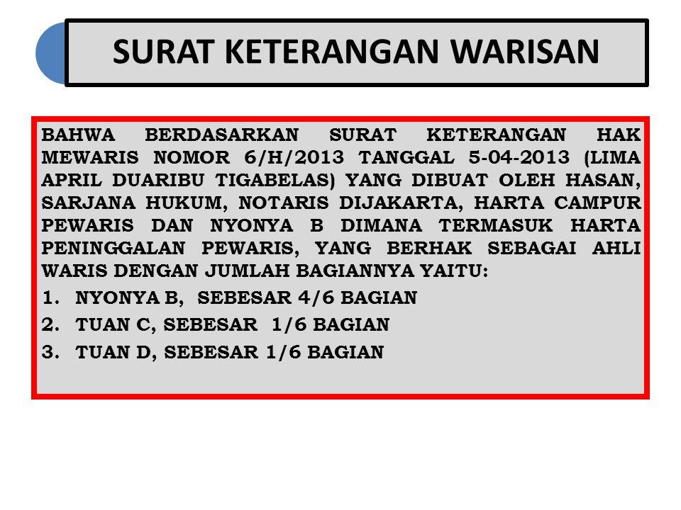 SURAT KETERANGAN WARISAN BAHWA BERDASARKAN SURAT KETERANGAN HAK MEWARIS NOMOR 6/H/2013 TANGGAL 5-04-2013 (LIMA APRIL DUARIBU TIGABELAS) YANG DIBUAT OLEH HASAN, SARJANA HUKUM, NOTARIS DIJAKARTA, HARTA CAMPUR PEWARIS DAN NYONYA B DIMANA TERMASUK HARTA PENINGGALAN PEWARIS, YANG BERHAK SEBAGAI AHLI WARIS DENGAN JUMLAH BAGIANNYA YAITU: 1.NYONYA B, SEBESAR 4/6 BAGIAN 2.TUAN C, SEBESAR 1/6 BAGIAN 3.TUAN D, SEBESAR 1/6 BAGIAN