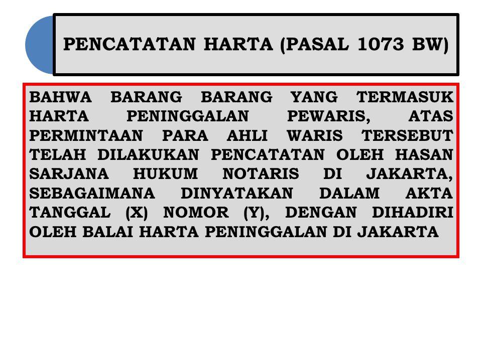 PENCATATAN HARTA (PASAL 1073 BW) BAHWA BARANG BARANG YANG TERMASUK HARTA PENINGGALAN PEWARIS, ATAS PERMINTAAN PARA AHLI WARIS TERSEBUT TELAH DILAKUKAN PENCATATAN OLEH HASAN SARJANA HUKUM NOTARIS DI JAKARTA, SEBAGAIMANA DINYATAKAN DALAM AKTA TANGGAL (X) NOMOR (Y), DENGAN DIHADIRI OLEH BALAI HARTA PENINGGALAN DI JAKARTA