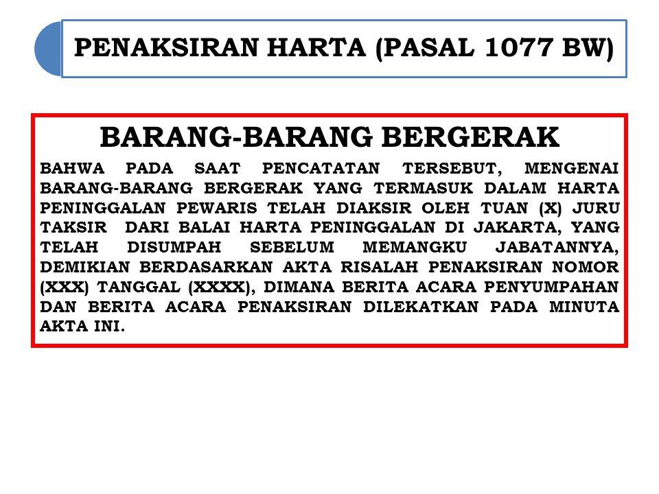 PENAKSIRAN HARTA (PASAL 1077 BW) BARANG-BARANG BERGERAK BAHWA PADA SAAT PENCATATAN TERSEBUT, MENGENAI BARANG-BARANG BERGERAK YANG TERMASUK DALAM HARTA PENINGGALAN PEWARIS TELAH DIAKSIR OLEH TUAN (X) JURU TAKSIR DARI BALAI HARTA PENINGGALAN DI JAKARTA, YANG TELAH DISUMPAH SEBELUM MEMANGKU JABATANNYA, DEMIKIAN BERDASARKAN AKTA RISALAH PENAKSIRAN NOMOR (XXX) TANGGAL (XXXX), DIMANA BERITA ACARA PENYUMPAHAN DAN BERITA ACARA PENAKSIRAN DILEKATKAN PADA MINUTA AKTA INI.