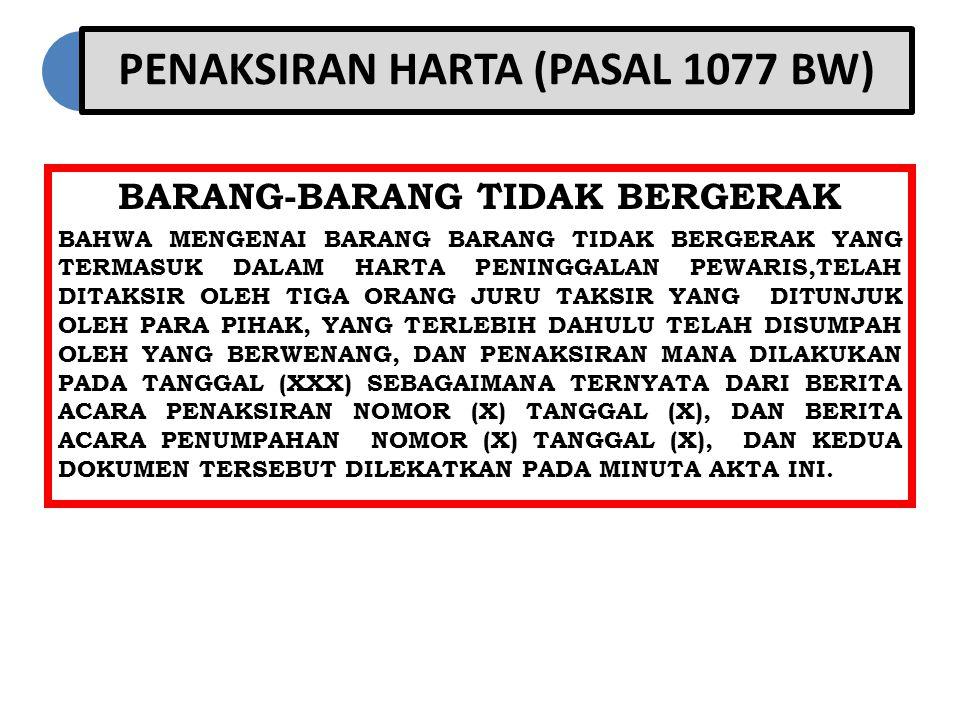 PENAKSIRAN HARTA (PASAL 1077 BW) BARANG-BARANG TIDAK BERGERAK BAHWA MENGENAI BARANG BARANG TIDAK BERGERAK YANG TERMASUK DALAM HARTA PENINGGALAN PEWARIS,TELAH DITAKSIR OLEH TIGA ORANG JURU TAKSIR YANG DITUNJUK OLEH PARA PIHAK, YANG TERLEBIH DAHULU TELAH DISUMPAH OLEH YANG BERWENANG, DAN PENAKSIRAN MANA DILAKUKAN PADA TANGGAL (XXX) SEBAGAIMANA TERNYATA DARI BERITA ACARA PENAKSIRAN NOMOR (X) TANGGAL (X), DAN BERITA ACARA PENUMPAHAN NOMOR (X) TANGGAL (X), DAN KEDUA DOKUMEN TERSEBUT DILEKATKAN PADA MINUTA AKTA INI.