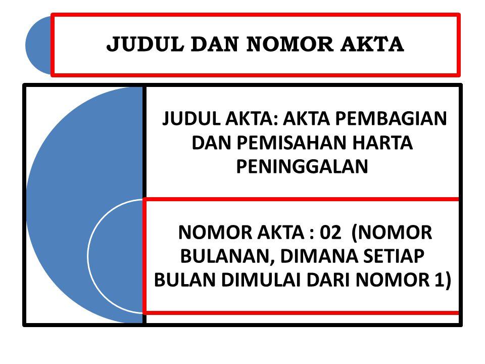 JUDUL DAN NOMOR AKTA JUDUL AKTA: AKTA PEMBAGIAN DAN PEMISAHAN HARTA PENINGGALAN NOMOR AKTA : 02 (NOMOR BULANAN, DIMANA SETIAP BULAN DIMULAI DARI NOMOR 1)