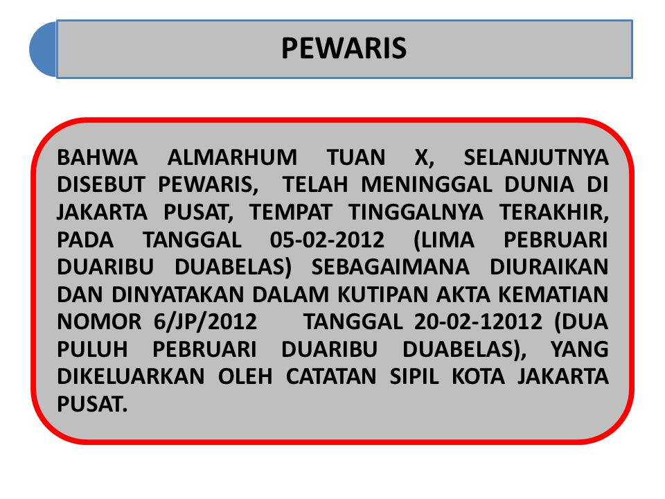 PEWARIS BAHWA ALMARHUM TUAN X, SELANJUTNYA DISEBUT PEWARIS, TELAH MENINGGAL DUNIA DI JAKARTA PUSAT, TEMPAT TINGGALNYA TERAKHIR, PADA TANGGAL 05-02-2012 (LIMA PEBRUARI DUARIBU DUABELAS) SEBAGAIMANA DIURAIKAN DAN DINYATAKAN DALAM KUTIPAN AKTA KEMATIAN NOMOR 6/JP/2012 TANGGAL 20-02-12012 (DUA PULUH PEBRUARI DUARIBU DUABELAS), YANG DIKELUARKAN OLEH CATATAN SIPIL KOTA JAKARTA PUSAT.