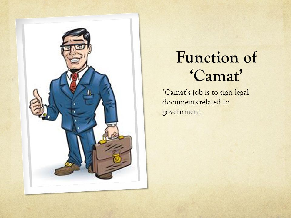 Function of 'Camat' 'Camat's job is to sign legal documents related to government.