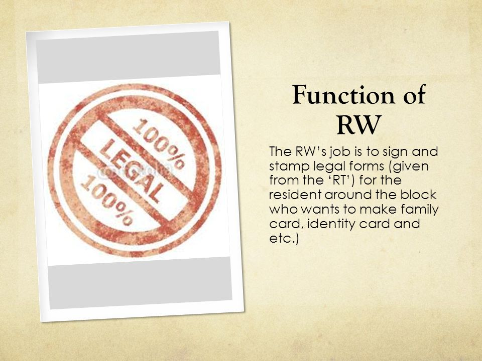 Function of RW The RW's job is to sign and stamp legal forms (given from the 'RT') for the resident around the block who wants to make family card, identity card and etc.)