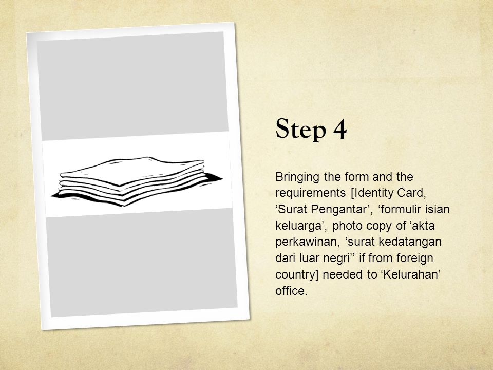 Step 4 Bringing the form and the requirements [Identity Card, 'Surat Pengantar', 'formulir isian keluarga', photo copy of 'akta perkawinan, 'surat kedatangan dari luar negri'' if from foreign country] needed to 'Kelurahan' office.