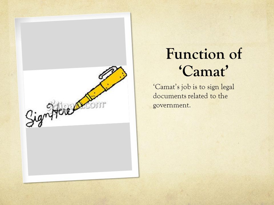 Function of 'Camat' 'Camat's job is to sign legal documents related to the government.