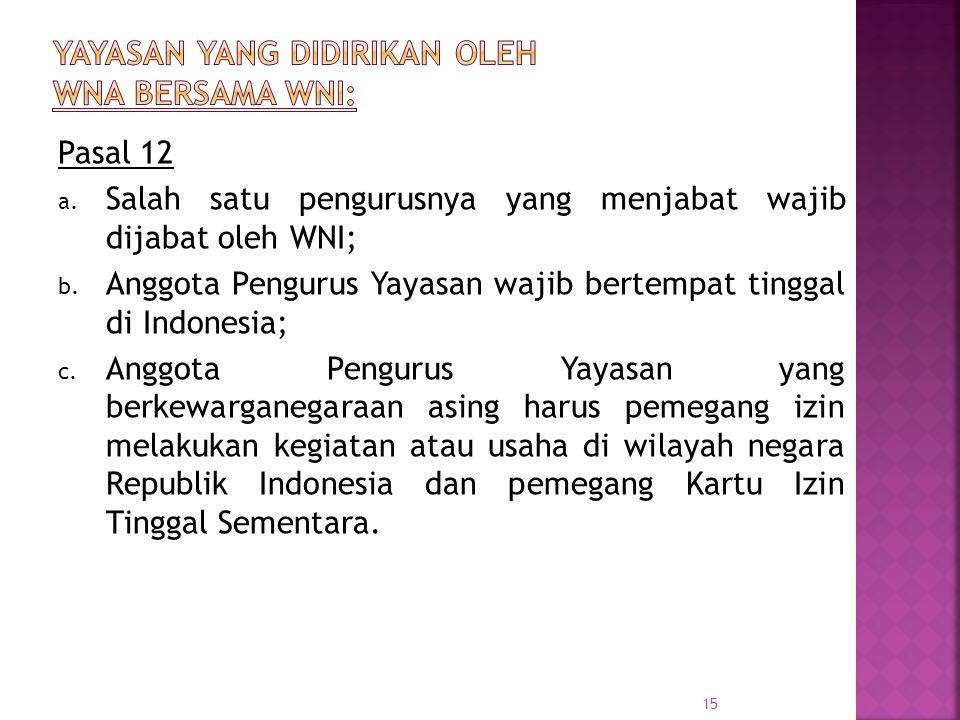 Pasal 12 a. Salah satu pengurusnya yang menjabat wajib dijabat oleh WNI; b. Anggota Pengurus Yayasan wajib bertempat tinggal di Indonesia; c. Anggota