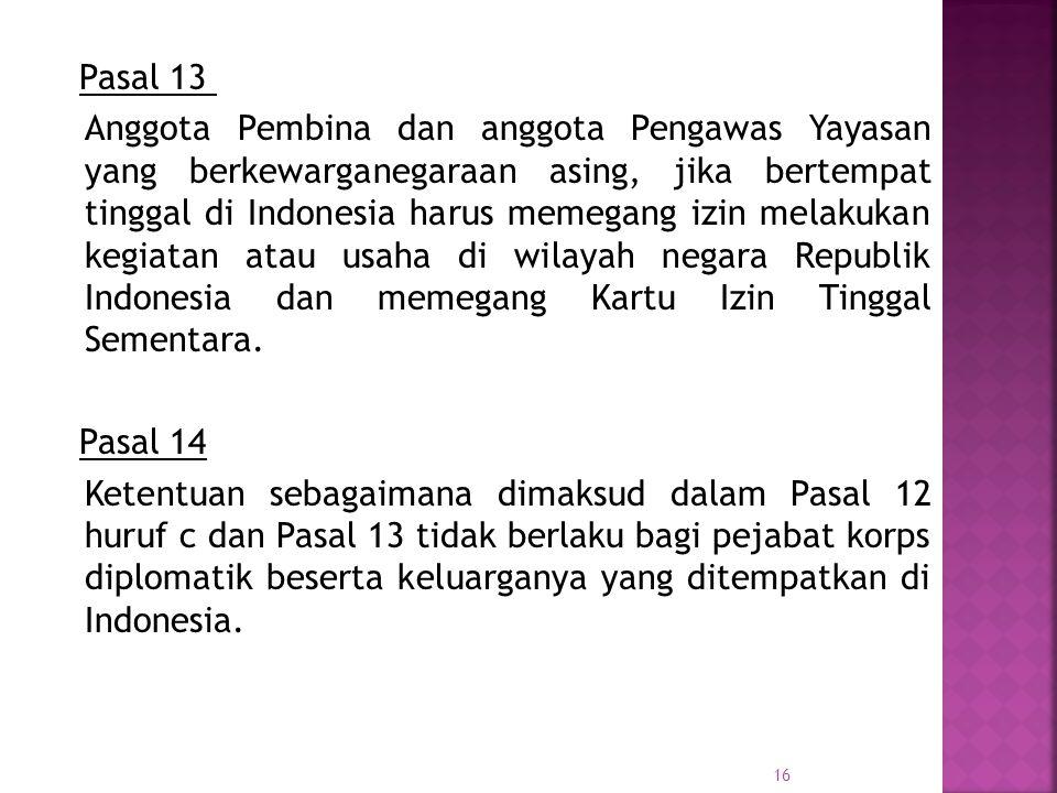 Pasal 13 Anggota Pembina dan anggota Pengawas Yayasan yang berkewarganegaraan asing, jika bertempat tinggal di Indonesia harus memegang izin melakukan