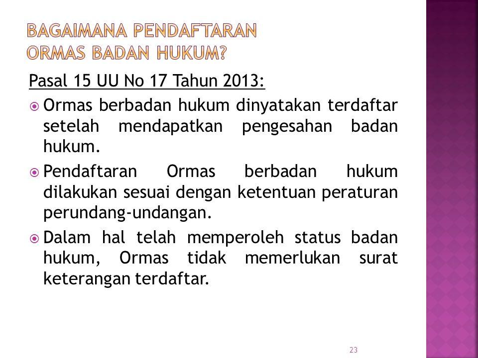 Pasal 15 UU No 17 Tahun 2013:  Ormas berbadan hukum dinyatakan terdaftar setelah mendapatkan pengesahan badan hukum.  Pendaftaran Ormas berbadan huk