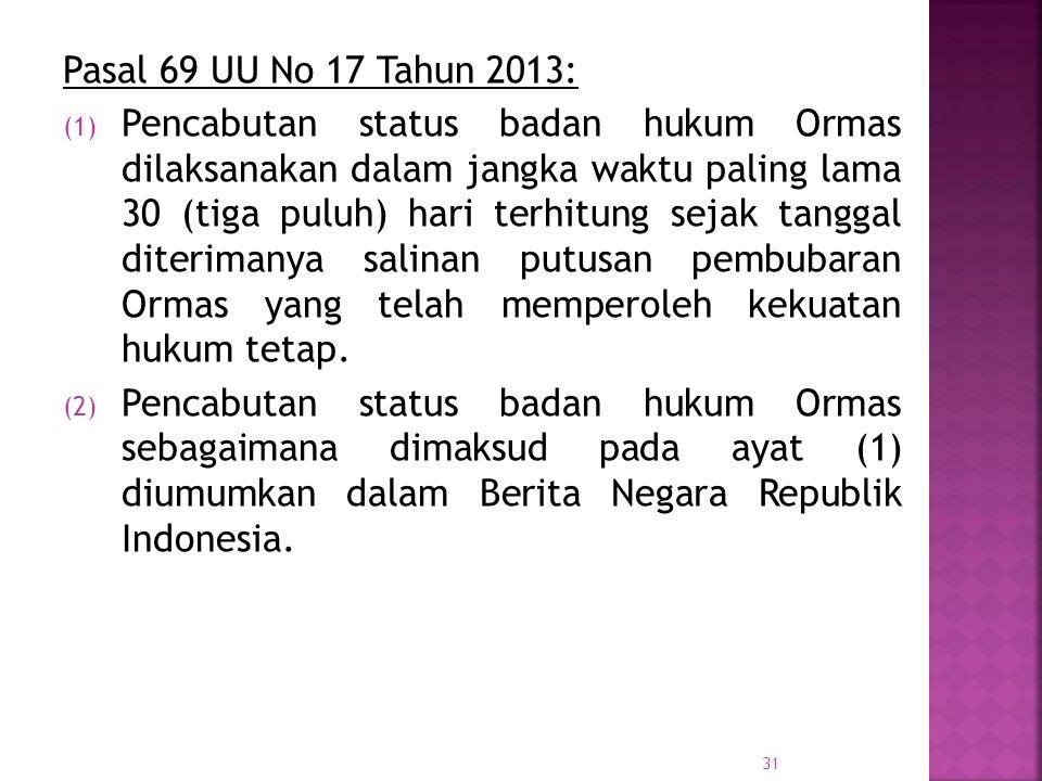 Pasal 69 UU No 17 Tahun 2013: (1) Pencabutan status badan hukum Ormas dilaksanakan dalam jangka waktu paling lama 30 (tiga puluh) hari terhitung sejak