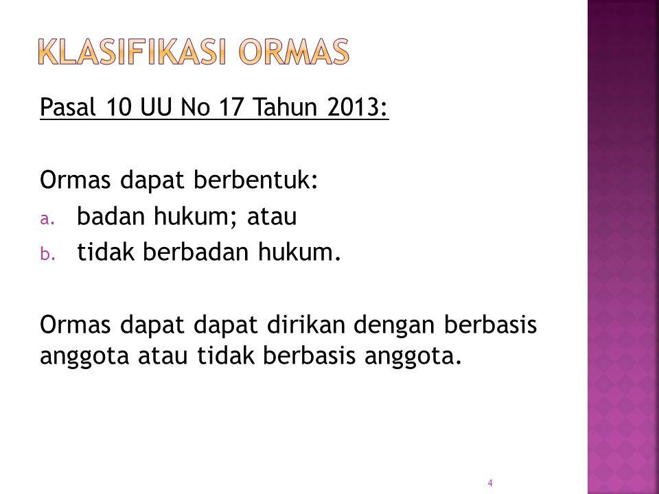 Pasal 10 UU No 17 Tahun 2013: Ormas dapat berbentuk: a. badan hukum; atau b. tidak berbadan hukum. Ormas dapat dapat dirikan dengan berbasis anggota a