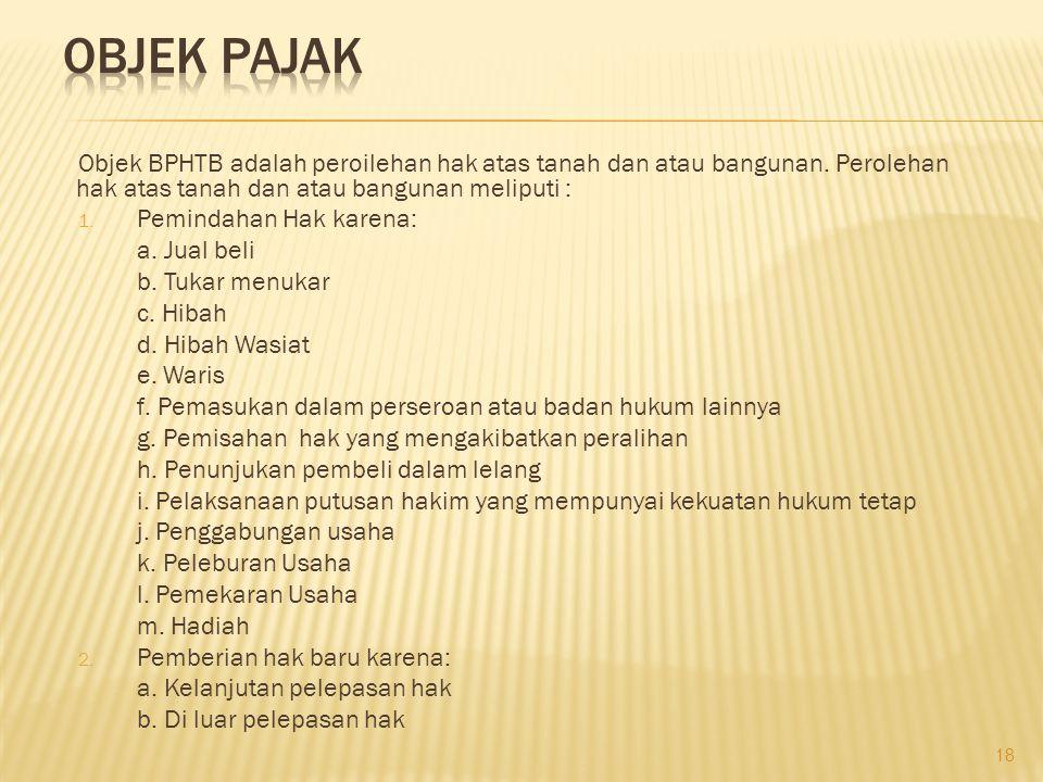 Objek BPHTB adalah peroilehan hak atas tanah dan atau bangunan. Perolehan hak atas tanah dan atau bangunan meliputi : 1. Pemindahan Hak karena: a. Jua