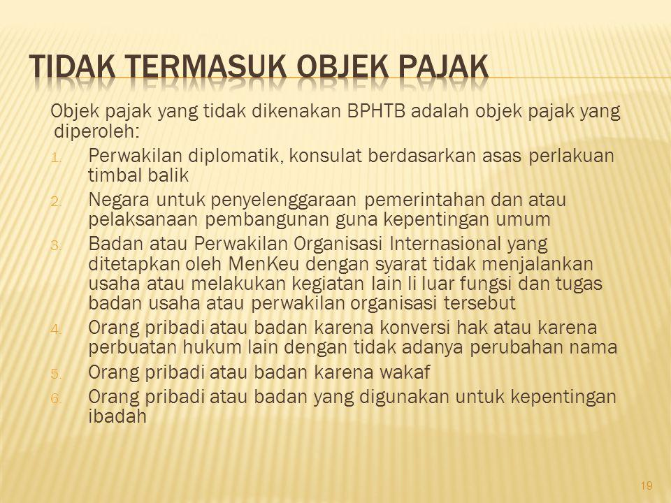 Objek pajak yang tidak dikenakan BPHTB adalah objek pajak yang diperoleh: 1. Perwakilan diplomatik, konsulat berdasarkan asas perlakuan timbal balik 2