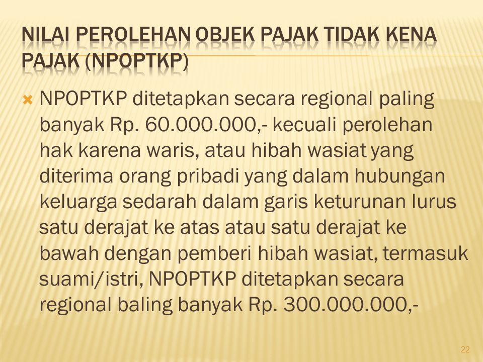  NPOPTKP ditetapkan secara regional paling banyak Rp. 60.000.000,- kecuali perolehan hak karena waris, atau hibah wasiat yang diterima orang pribadi