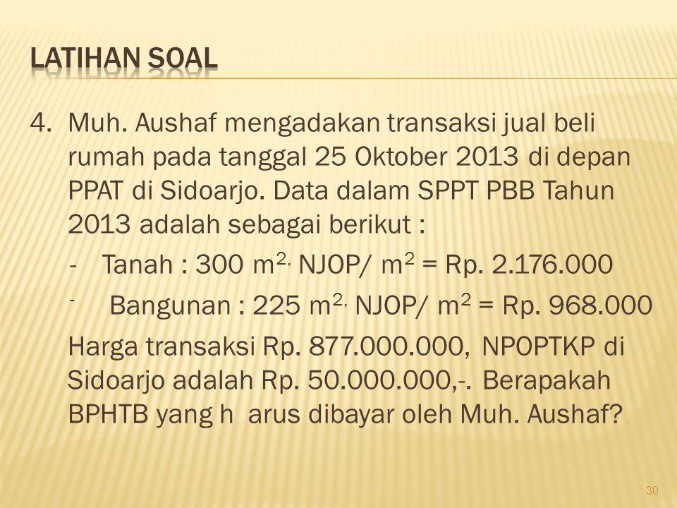 4.Muh. Aushaf mengadakan transaksi jual beli rumah pada tanggal 25 Oktober 2013 di depan PPAT di Sidoarjo. Data dalam SPPT PBB Tahun 2013 adalah sebag
