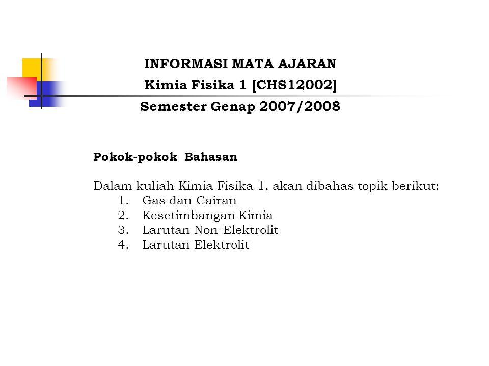 Pokok-pokok Bahasan Dalam kuliah Kimia Fisika 1, akan dibahas topik berikut: 1.Gas dan Cairan 2.Kesetimbangan Kimia 3.Larutan Non-Elektrolit 4.Larutan Elektrolit INFORMASI MATA AJARAN Kimia Fisika 1 [CHS12002] Semester Genap 2007/2008