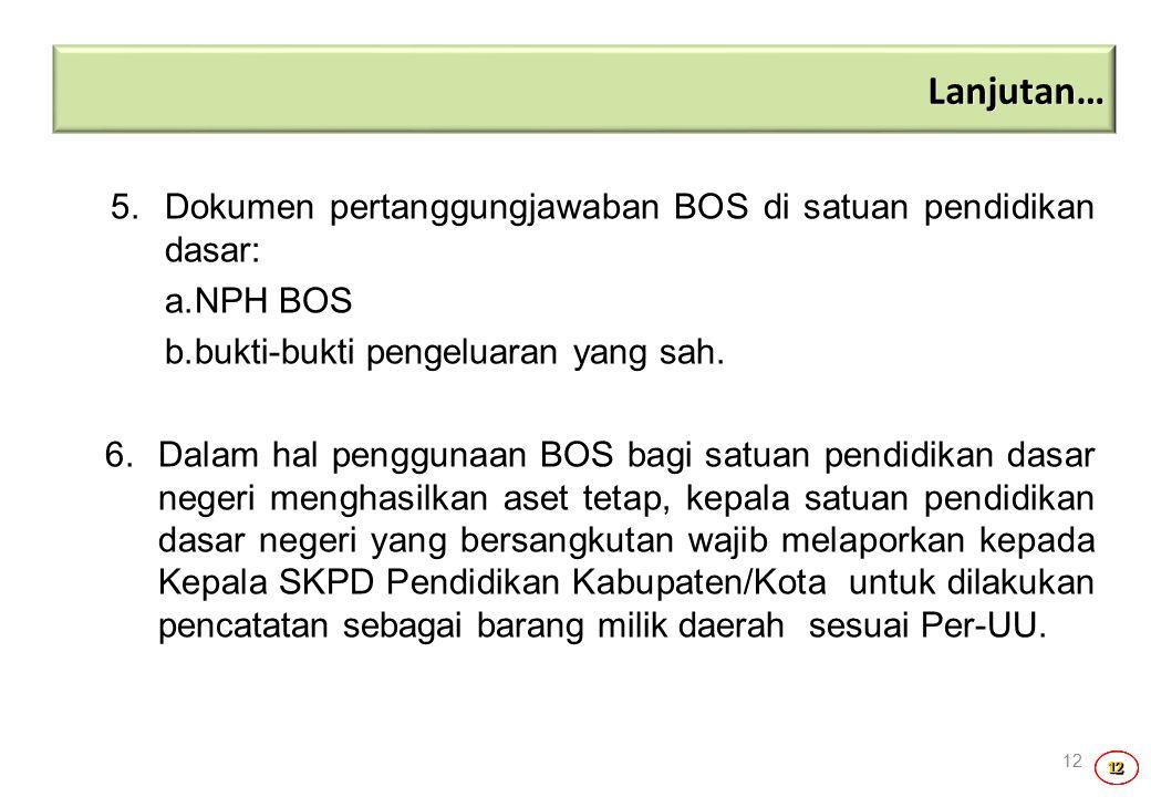 12121212 12 5. Dokumen pertanggungjawaban BOS di satuan pendidikan dasar: a.NPH BOS b.bukti-bukti pengeluaran yang sah. 6.Dalam hal penggunaan BOS bag