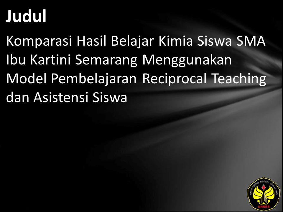Judul Komparasi Hasil Belajar Kimia Siswa SMA Ibu Kartini Semarang Menggunakan Model Pembelajaran Reciprocal Teaching dan Asistensi Siswa