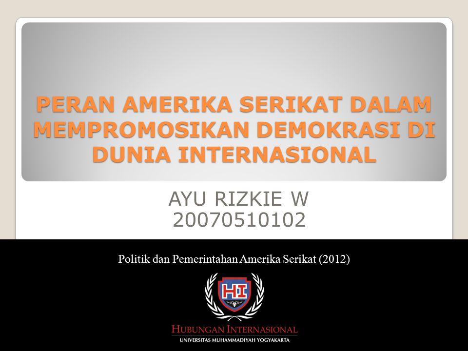 AYU RIZKIE W 20070510102 Politik dan Pemerintahan Amerika Serikat (2012) PERAN AMERIKA SERIKAT DALAM MEMPROMOSIKAN DEMOKRASI DI DUNIA INTERNASIONAL