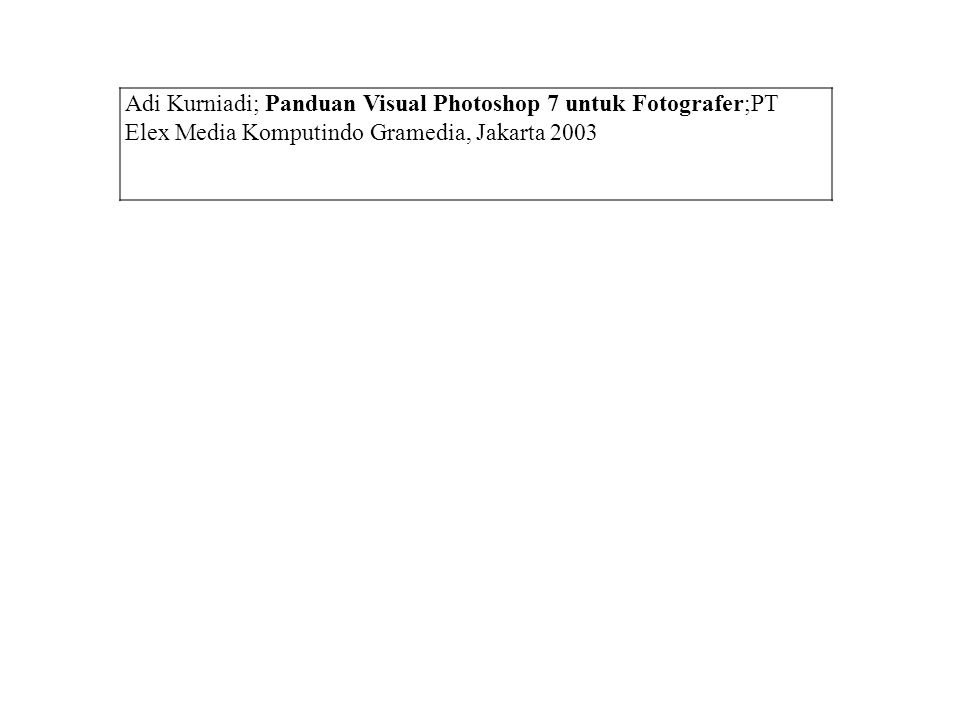 Adi Kurniadi; Panduan Visual Photoshop 7 untuk Fotografer;PT Elex Media Komputindo Gramedia, Jakarta 2003