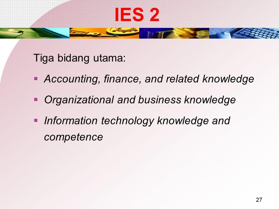 26 International Education Standard Tujuan: Meyakinkan bahwa calon akuntan profesional memiliki pengetahuan profesional akuntansi yang memadai utk men