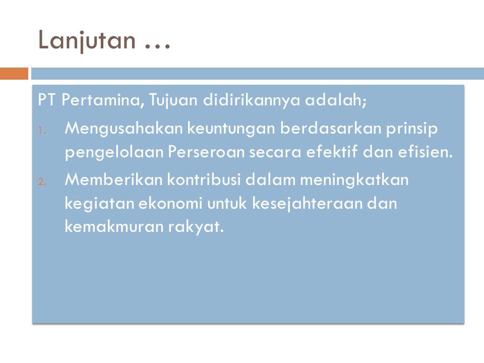 Lanjutan … PT Pertamina, Tujuan didirikannya adalah; 1. Mengusahakan keuntungan berdasarkan prinsip pengelolaan Perseroan secara efektif dan efisien.