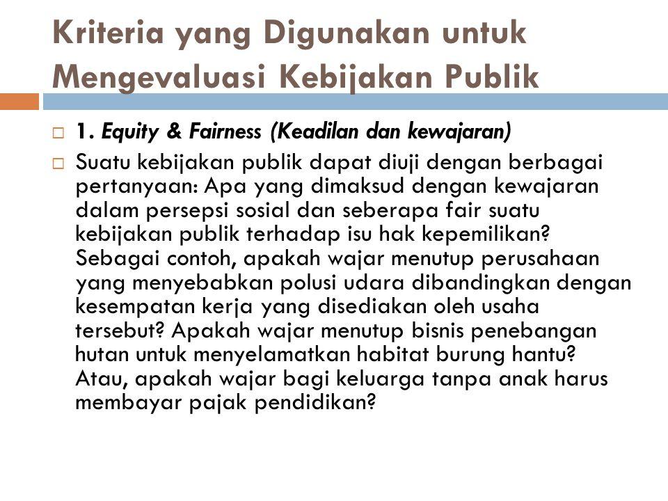 Kriteria yang Digunakan untuk Mengevaluasi Kebijakan Publik  1. Equity & Fairness (Keadilan dan kewajaran)  Suatu kebijakan publik dapat diuji denga
