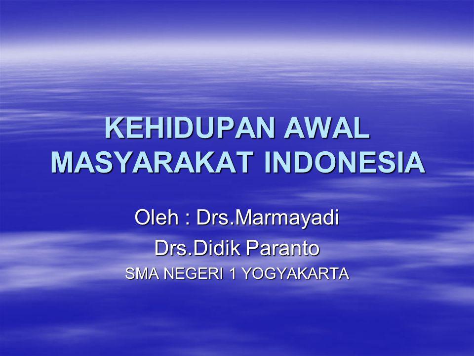KEHIDUPAN AWAL MASYARAKAT INDONESIA Oleh : Drs.Marmayadi Drs.Didik Paranto SMA NEGERI 1 YOGYAKARTA