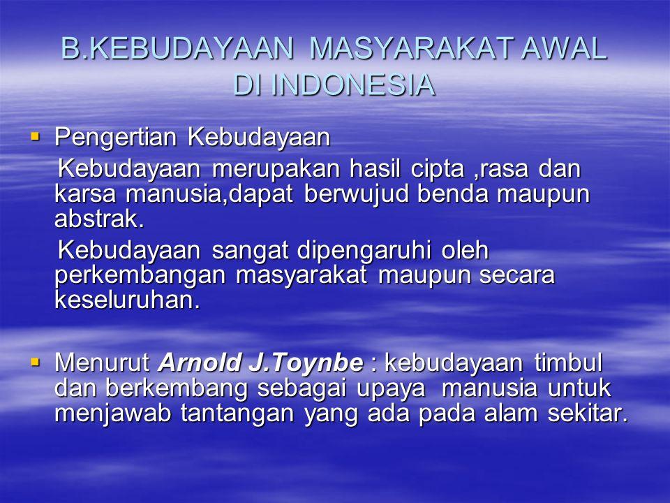 B.KEBUDAYAAN MASYARAKAT AWAL DI INDONESIA  Pengertian Kebudayaan Kebudayaan merupakan hasil cipta,rasa dan karsa manusia,dapat berwujud benda maupun