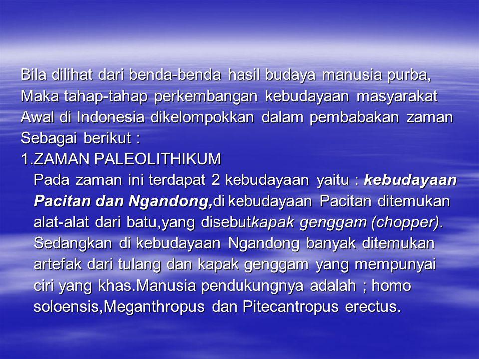 Bila dilihat dari benda-benda hasil budaya manusia purba, Maka tahap-tahap perkembangan kebudayaan masyarakat Awal di Indonesia dikelompokkan dalam pe
