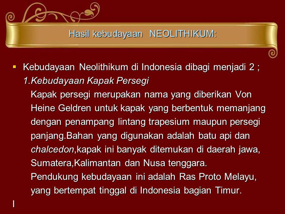 Hasil kebudayaan NEOLITHIKUM:  Kebudayaan Neolithikum di Indonesia dibagi menjadi 2 ; 1.Kebudayaan Kapak Persegi 1.Kebudayaan Kapak Persegi Kapak per