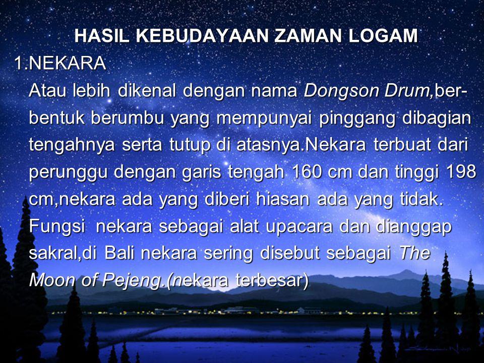 HASIL KEBUDAYAAN ZAMAN LOGAM 1.NEKARA Atau lebih dikenal dengan nama Dongson Drum,ber- Atau lebih dikenal dengan nama Dongson Drum,ber- bentuk berumbu