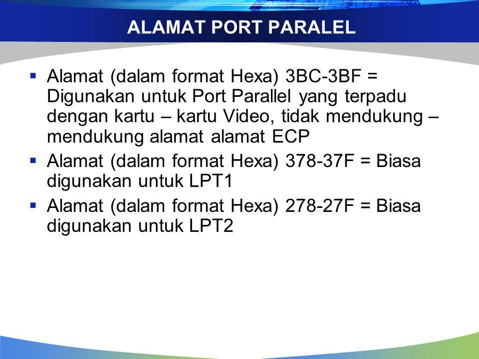 ALAMAT PORT PARALEL  Alamat (dalam format Hexa) 3BC-3BF = Digunakan untuk Port Parallel yang terpadu dengan kartu – kartu Video, tidak mendukung – mendukung alamat alamat ECP  Alamat (dalam format Hexa) 378-37F = Biasa digunakan untuk LPT1  Alamat (dalam format Hexa) 278-27F = Biasa digunakan untuk LPT2