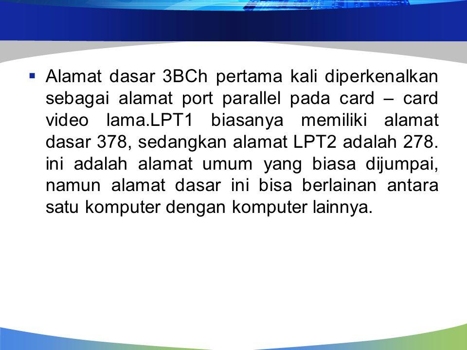  Alamat dasar 3BCh pertama kali diperkenalkan sebagai alamat port parallel pada card – card video lama.LPT1 biasanya memiliki alamat dasar 378, sedangkan alamat LPT2 adalah 278.