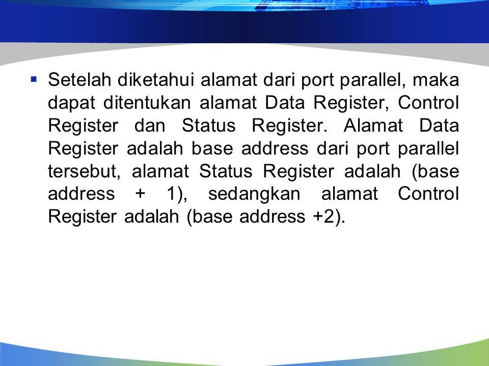 Register - register Port Parallel Register Data Port Parallel ( 378h ) Register Status Port Parallel ( 379h ) Register Kontrol Port Parallel ( 37Ah ) Bit 7 (Data7) Bit 7 (Busy') Bit 7 (Not Used) Bit 6(Data 6) Bit 6 (Ack) Bit 6 (Not Used) Bit 5(Data 5) Bit 5 (Paper Out) Bit 5 (Aktivasi Port Dwi Arah) Bit 4(Data 4) Bit 4 (Select) Bit 4 (Aktivasi IRQ melalui jalur Ack) Bit 3(Data 3) Bit 3 (Error) Bit 3 (Select In') Bit 2(Data 2) Bit 2 (IRQ') Bit 2 (Reset / Inisialisasi) Bit 1(Data 1) Bit 1 (Not Used) Bit 1 (Autofeed') Bit 0(Data 0) Bit 0 (Not Used) Bit 0 (Strobe')