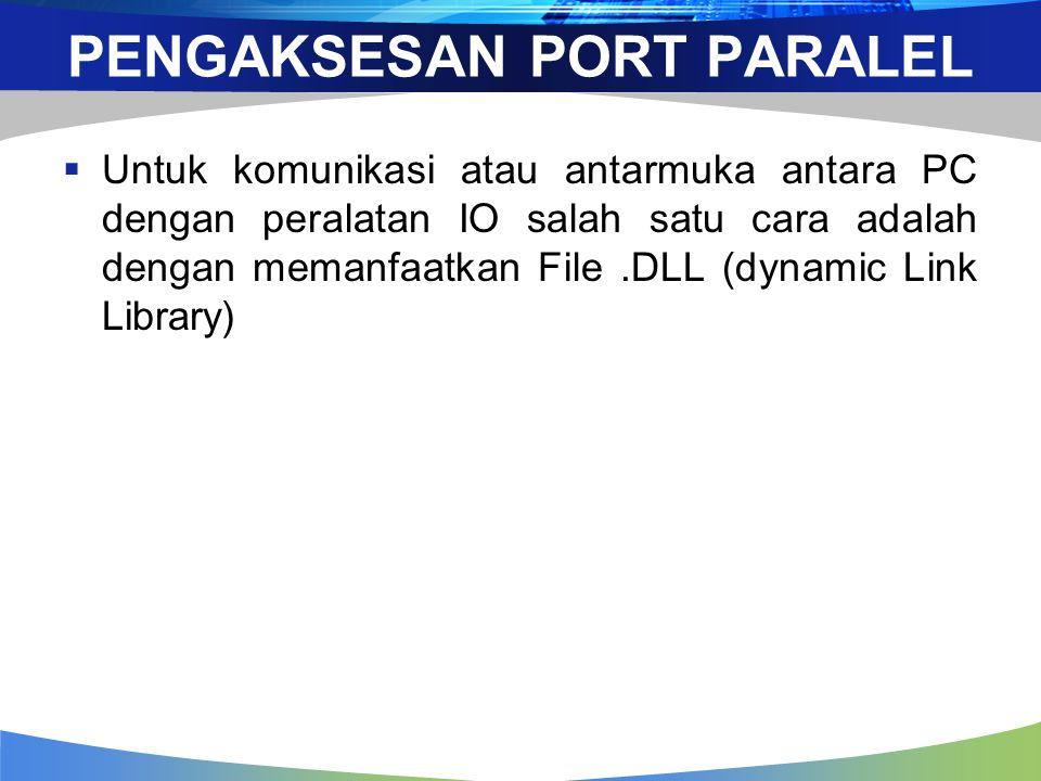 PENGAKSESAN PORT PARALEL  Untuk komunikasi atau antarmuka antara PC dengan peralatan IO salah satu cara adalah dengan memanfaatkan File.DLL (dynamic Link Library)