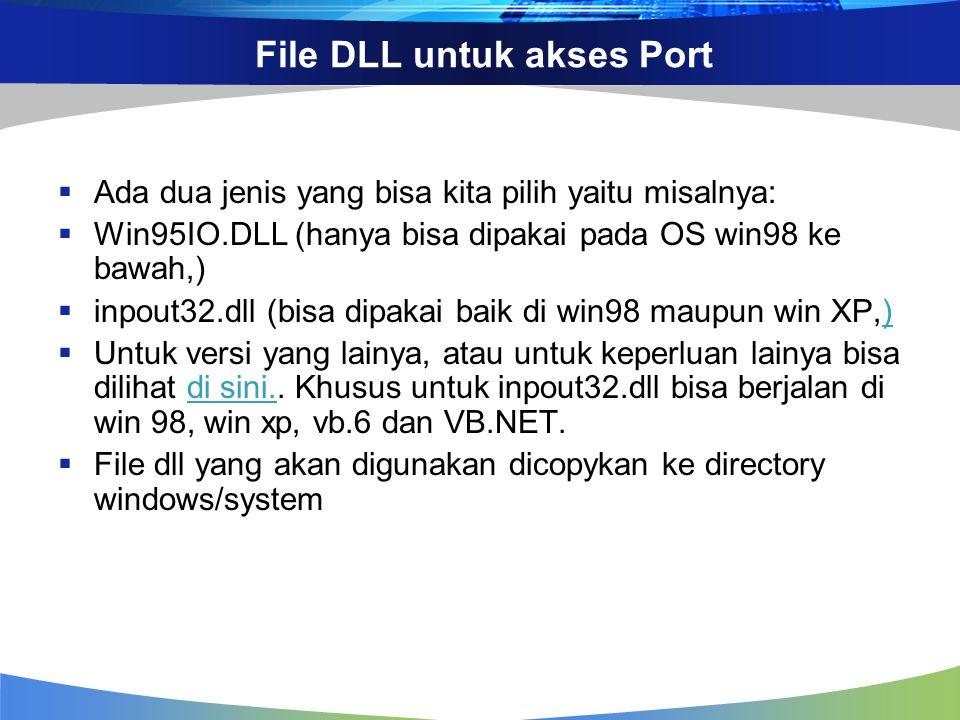 File DLL untuk akses Port  Ada dua jenis yang bisa kita pilih yaitu misalnya:  Win95IO.DLL (hanya bisa dipakai pada OS win98 ke bawah,)  inpout32.dll (bisa dipakai baik di win98 maupun win XP,))  Untuk versi yang lainya, atau untuk keperluan lainya bisa dilihat di sini..
