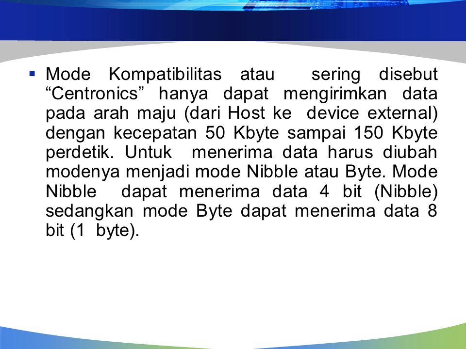  Mode Kompatibilitas atau sering disebut Centronics hanya dapat mengirimkan data pada arah maju (dari Host ke device external) dengan kecepatan 50 Kbyte sampai 150 Kbyte perdetik.
