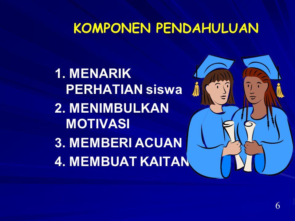 KOMPONEN PENDAHULUAN 1. MENARIK PERHATIAN siswa 2. MENIMBULKAN MOTIVASI 3. MEMBERI ACUAN 4. MEMBUAT KAITAN 6
