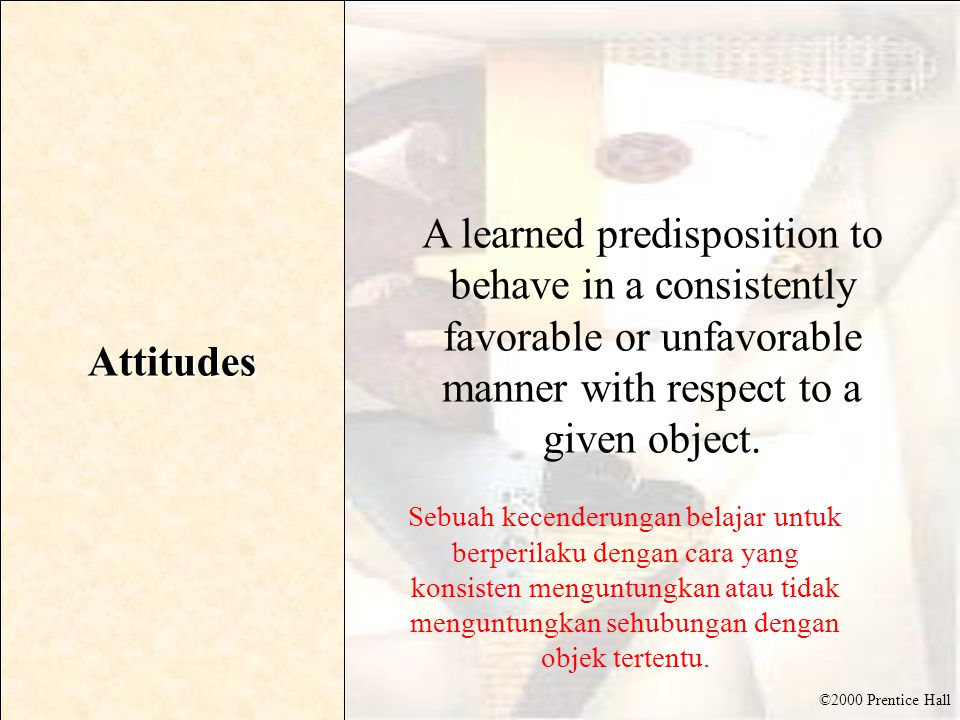 ©2000 Prentice Hall Attitudes A learned predisposition to behave in a consistently favorable or unfavorable manner with respect to a given object. Seb