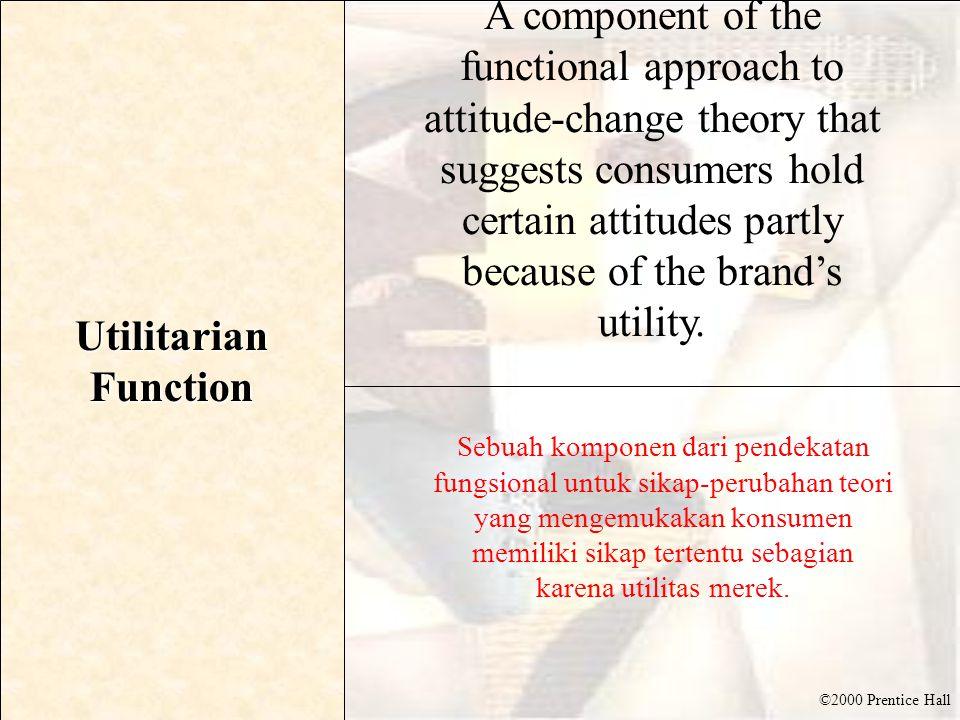 ©2000 Prentice Hall Utilitarian Function A component of the functional approach to attitude-change theory that suggests consumers hold certain attitud