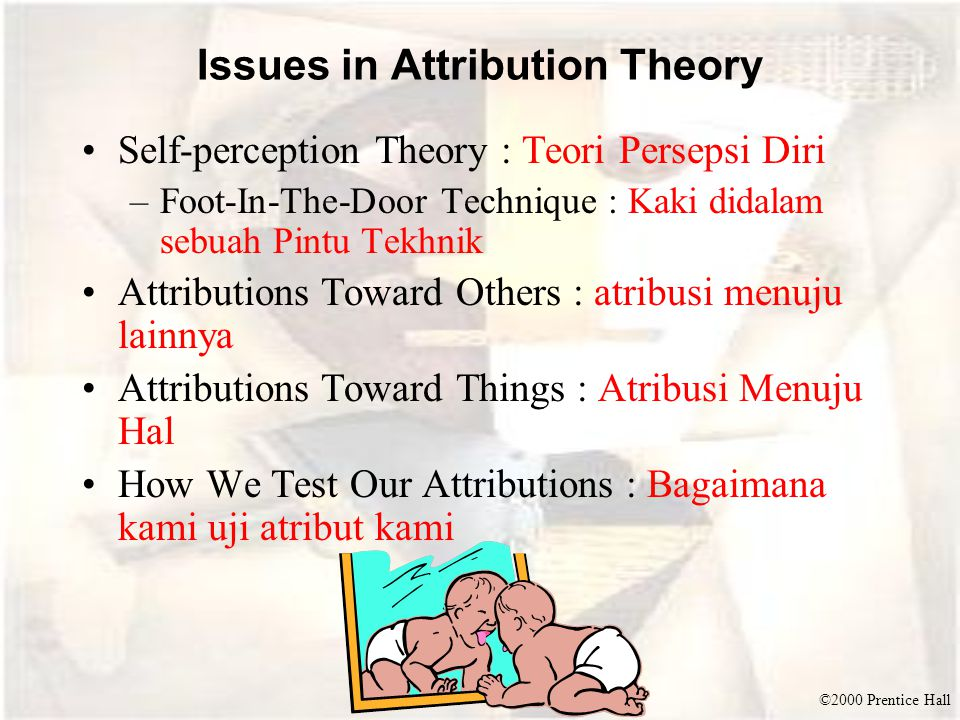 ©2000 Prentice Hall Issues in Attribution Theory Self-perception Theory : Teori Persepsi Diri –Foot-In-The-Door Technique : Kaki didalam sebuah Pintu