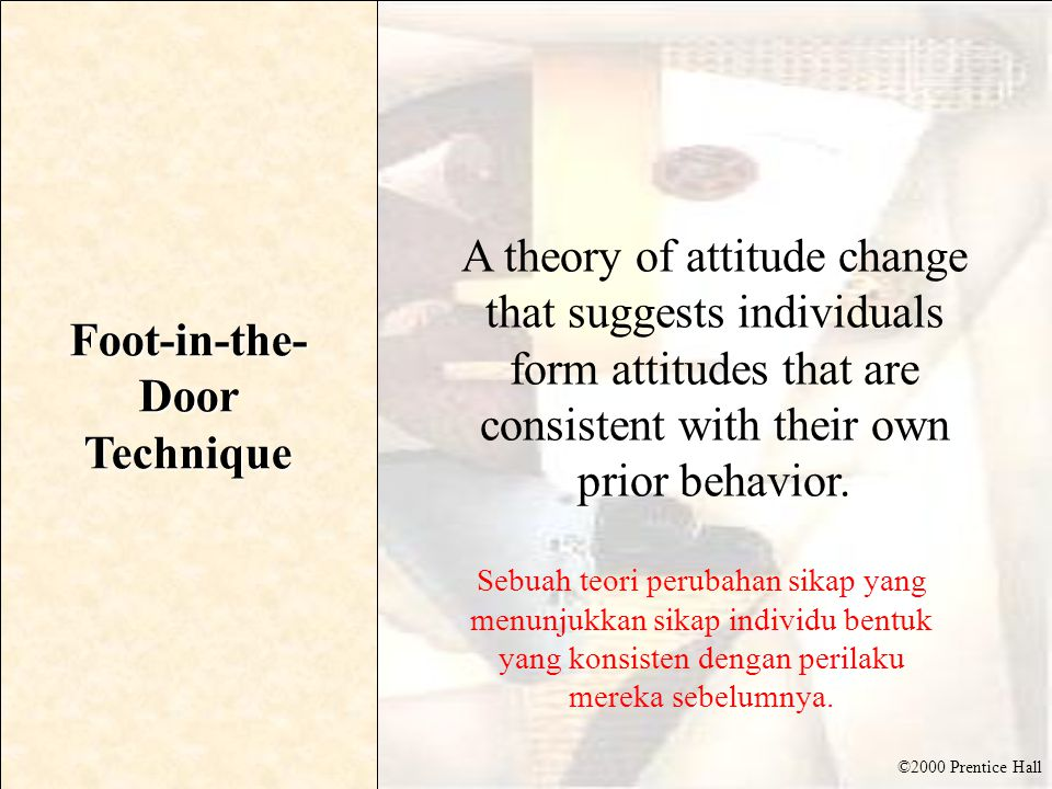 ©2000 Prentice Hall Foot-in-the- Door Technique A theory of attitude change that suggests individuals form attitudes that are consistent with their ow