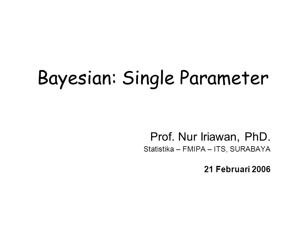 Nur Iriawan Bayesian Modeling, PENS – ITS - 2006 62 Looking ahead to sampling-based approaches with many variables BUGS = Bayesian-inference Using Gibbs Sampling Basic idea: Model multi-parameter problem in terms of assemblies of distributions and functions for all data and all parameters (taking advantage of conditional dependence whenever possible).
