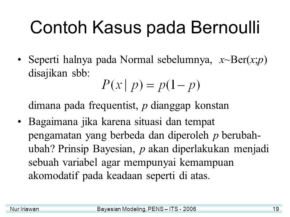 Nur Iriawan Bayesian Modeling, PENS – ITS - 2006 19 Contoh Kasus pada Bernoulli Seperti halnya pada Normal sebelumnya, x~Ber(x;p) disajikan sbb: dimana pada frequentist, p dianggap konstan Bagaimana jika karena situasi dan tempat pengamatan yang berbeda dan diperoleh p berubah- ubah.